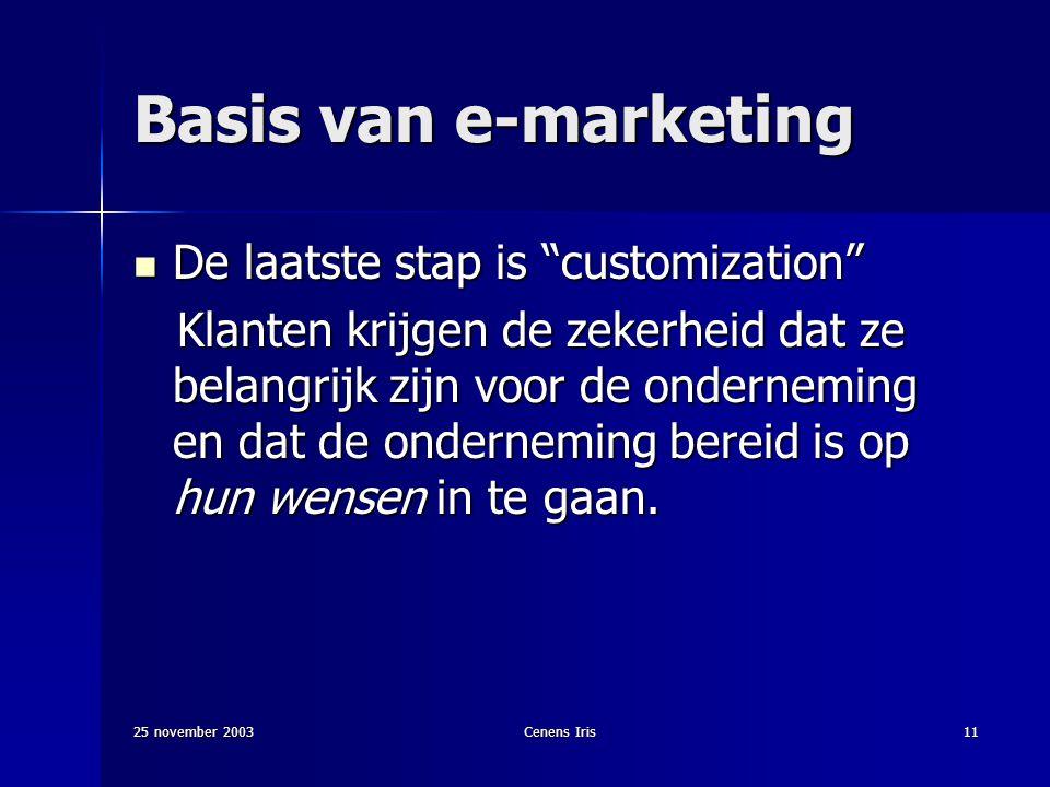 25 november 2003Cenens Iris11 Basis van e-marketing De laatste stap is customization De laatste stap is customization Klanten krijgen de zekerheid dat ze belangrijk zijn voor de onderneming en dat de onderneming bereid is op hun wensen in te gaan.