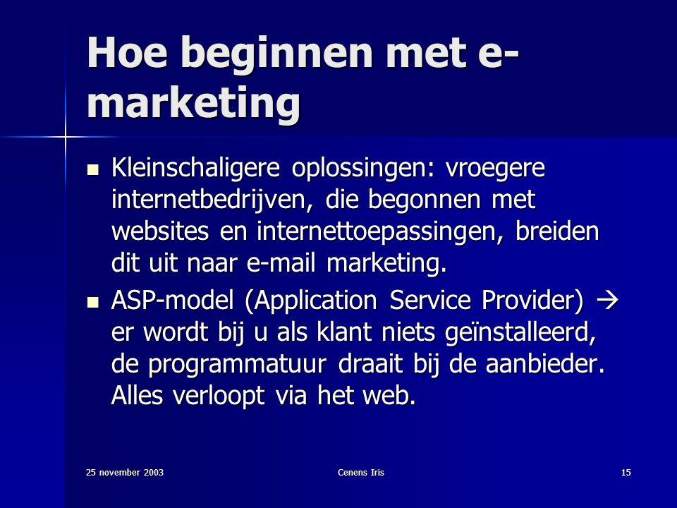 25 november 2003Cenens Iris15 Hoe beginnen met e- marketing Kleinschaligere oplossingen: vroegere internetbedrijven, die begonnen met websites en internettoepassingen, breiden dit uit naar e-mail marketing.