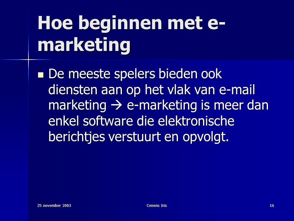 25 november 2003Cenens Iris16 Hoe beginnen met e- marketing De meeste spelers bieden ook diensten aan op het vlak van e-mail marketing  e-marketing is meer dan enkel software die elektronische berichtjes verstuurt en opvolgt.