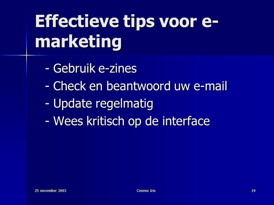25 november 2003Cenens Iris19 Effectieve tips voor e- marketing - Gebruik e-zines - Check en beantwoord uw e-mail - Update regelmatig - Wees kritisch op de interface