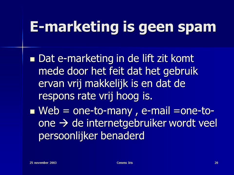 25 november 2003Cenens Iris20 E-marketing is geen spam Dat e-marketing in de lift zit komt mede door het feit dat het gebruik ervan vrij makkelijk is en dat de respons rate vrij hoog is.
