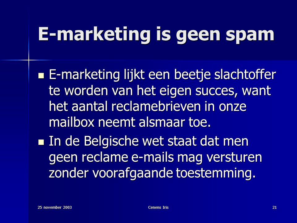 25 november 2003Cenens Iris21 E-marketing is geen spam E-marketing lijkt een beetje slachtoffer te worden van het eigen succes, want het aantal reclamebrieven in onze mailbox neemt alsmaar toe.