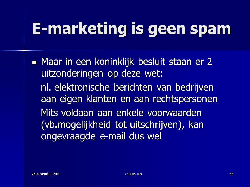 25 november 2003Cenens Iris22 E-marketing is geen spam Maar in een koninklijk besluit staan er 2 uitzonderingen op deze wet: Maar in een koninklijk besluit staan er 2 uitzonderingen op deze wet: nl.