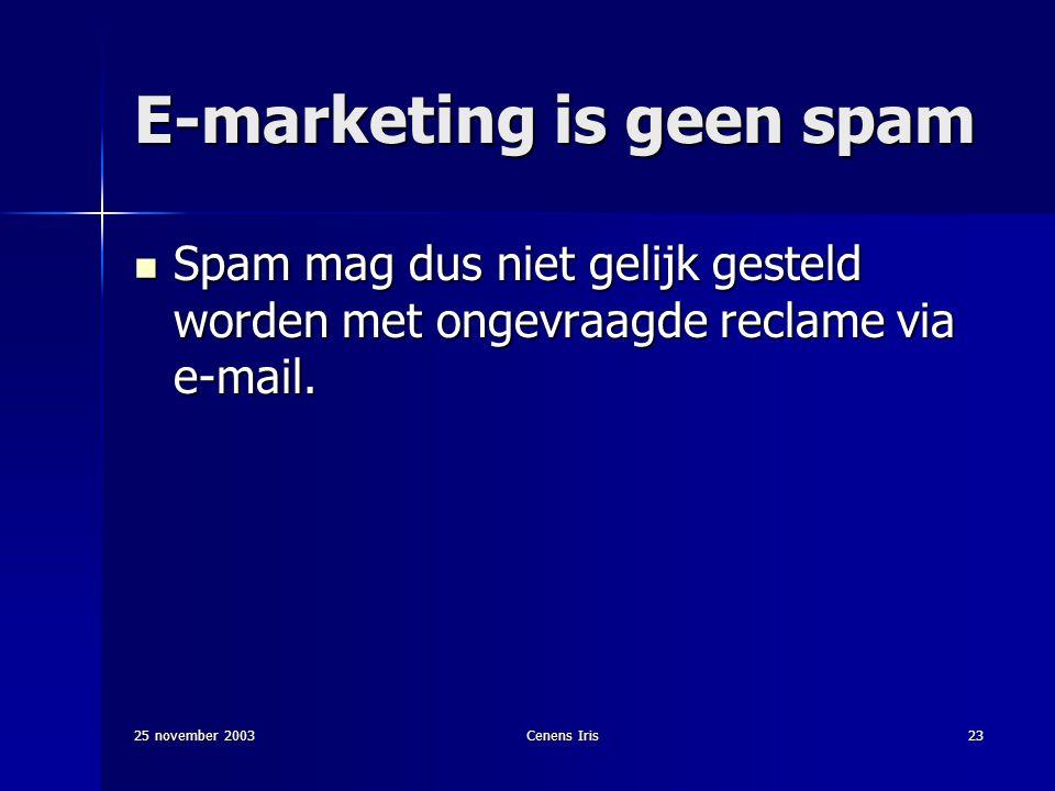 25 november 2003Cenens Iris23 E-marketing is geen spam Spam mag dus niet gelijk gesteld worden met ongevraagde reclame via e-mail.