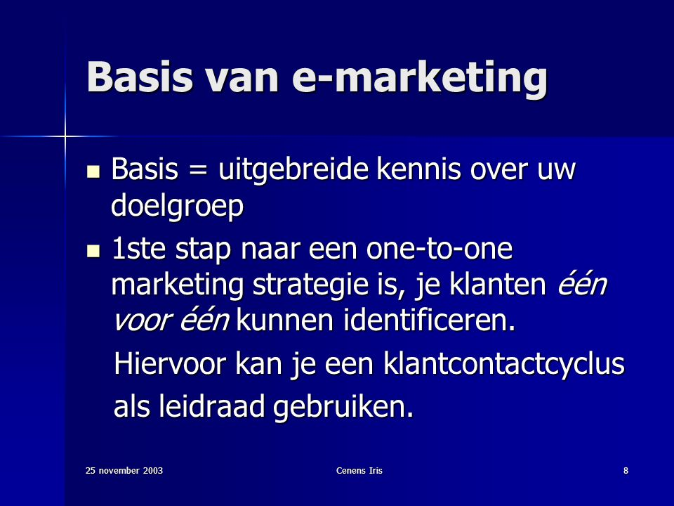 25 november 2003Cenens Iris8 Basis van e-marketing Basis = uitgebreide kennis over uw doelgroep Basis = uitgebreide kennis over uw doelgroep 1ste stap naar een one-to-one marketing strategie is, je klanten één voor één kunnen identificeren.