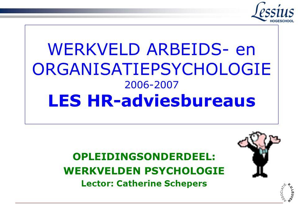 WERKVELD ARBEIDS- en ORGANISATIEPSYCHOLOGIE 2006-2007 LES HR-adviesbureaus OPLEIDINGSONDERDEEL: WERKVELDEN PSYCHOLOGIE Lector: Catherine Schepers