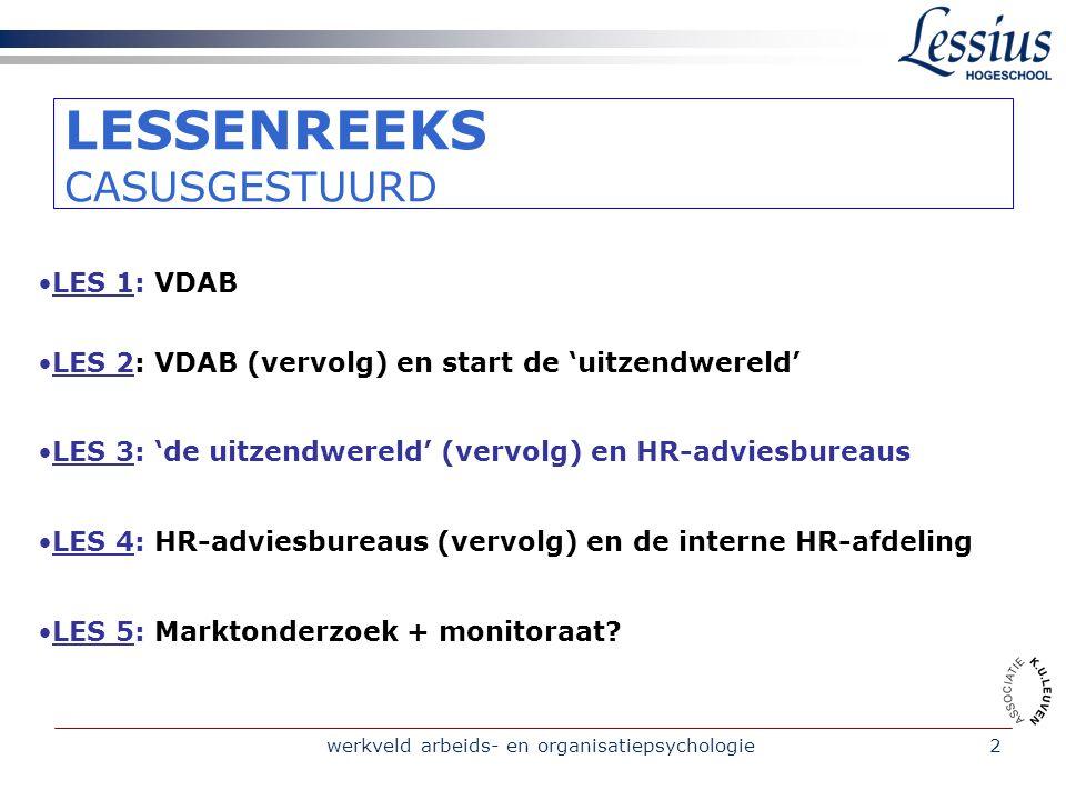 werkveld arbeids- en organisatiepsychologie2 LESSENREEKS CASUSGESTUURD LES 1: VDAB LES 2: VDAB (vervolg) en start de 'uitzendwereld' LES 3: 'de uitzendwereld' (vervolg) en HR-adviesbureaus LES 4: HR-adviesbureaus (vervolg) en de interne HR-afdeling LES 5: Marktonderzoek + monitoraat