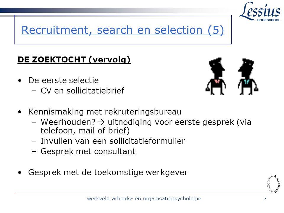 werkveld arbeids- en organisatiepsychologie7 Recruitment, search en selection (5) DE ZOEKTOCHT (vervolg) De eerste selectie –CV en sollicitatiebrief Kennismaking met rekruteringsbureau –Weerhouden.