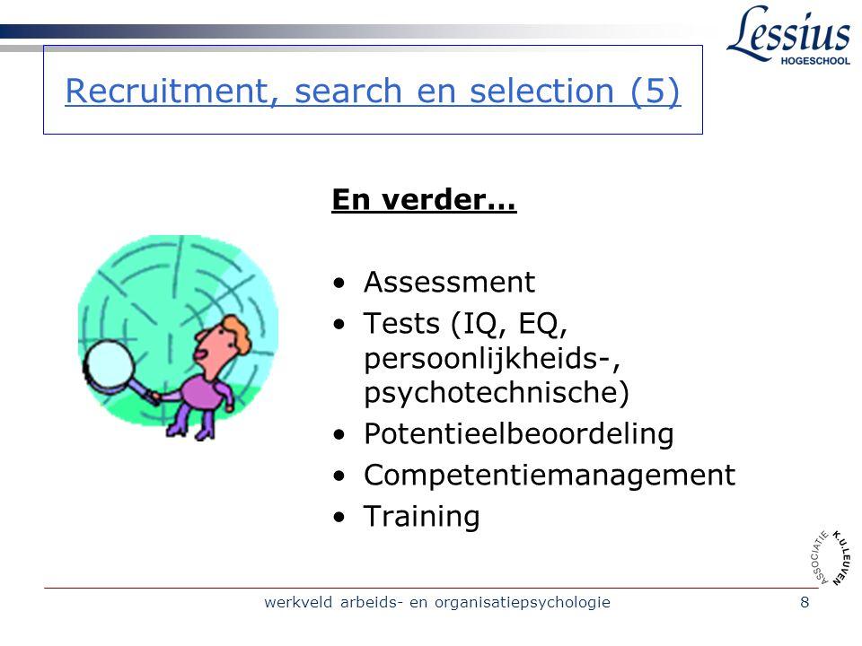 werkveld arbeids- en organisatiepsychologie8 Recruitment, search en selection (5) En verder… Assessment Tests (IQ, EQ, persoonlijkheids-, psychotechnische) Potentieelbeoordeling Competentiemanagement Training