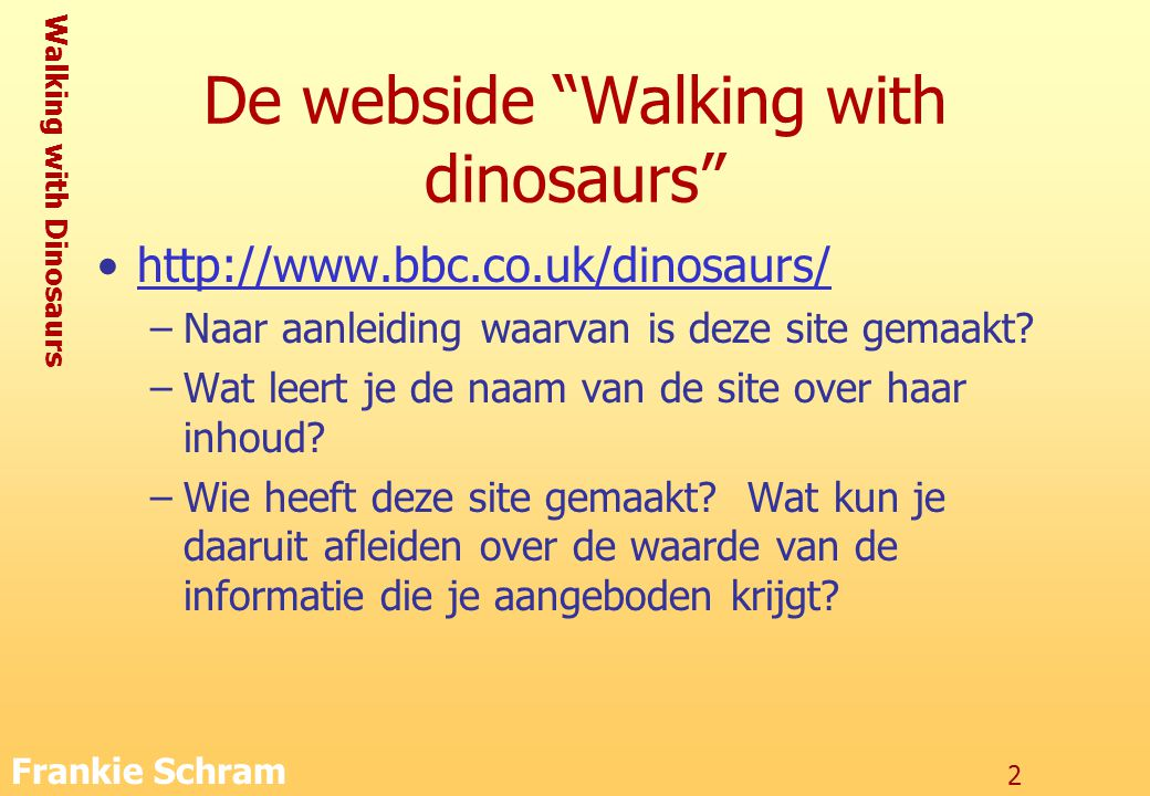 Walking with Dinosaurs Frankie Schram 2 De webside Walking with dinosaurs http://www.bbc.co.uk/dinosaurs/ –Naar aanleiding waarvan is deze site gemaakt.