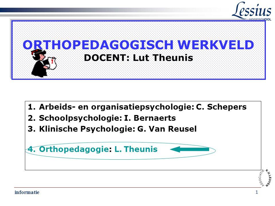 informatie 1 ORTHOPEDAGOGISCH WERKVELD DOCENT: Lut Theunis 1.Arbeids- en organisatiepsychologie: C. Schepers 2.Schoolpsychologie: I. Bernaerts 3.Klini