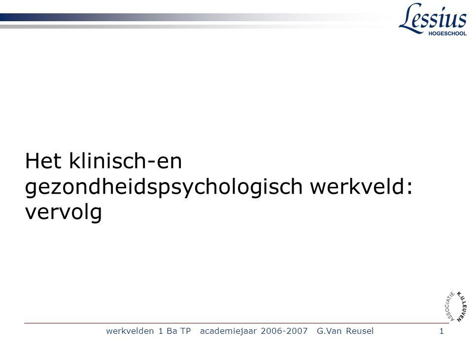 werkvelden 1 Ba TP academiejaar 2006-2007 G.Van Reusel1 Het klinisch-en gezondheidspsychologisch werkveld: vervolg