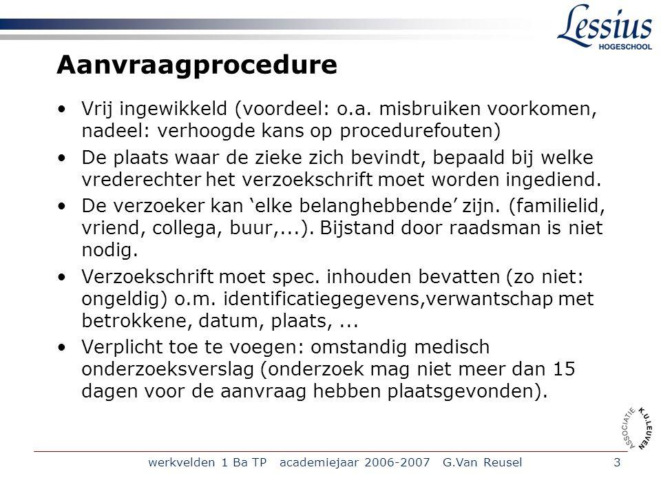 werkvelden 1 Ba TP academiejaar 2006-2007 G.Van Reusel4 Aanvraagprocedure (vervolg) Het medisch verslag mag niet opgesteld worden door een bloed-of aanverwant van de zieke of de verzoeker of door een arts die verbonden is aan de psychiatrische dienst waar de zieke zich bevindt.