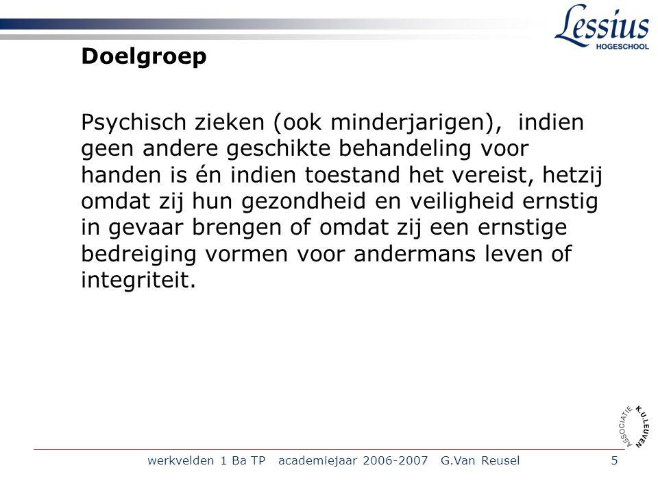 werkvelden 1 Ba TP academiejaar 2006-2007 G.Van Reusel5 Doelgroep Psychisch zieken (ook minderjarigen), indien geen andere geschikte behandeling voor