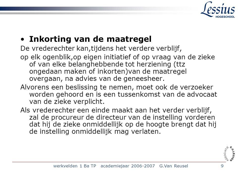 werkvelden 1 Ba TP academiejaar 2006-2007 G.Van Reusel9 Inkorting van de maatregel De vrederechter kan,tijdens het verdere verblijf, op elk ogenblik,o