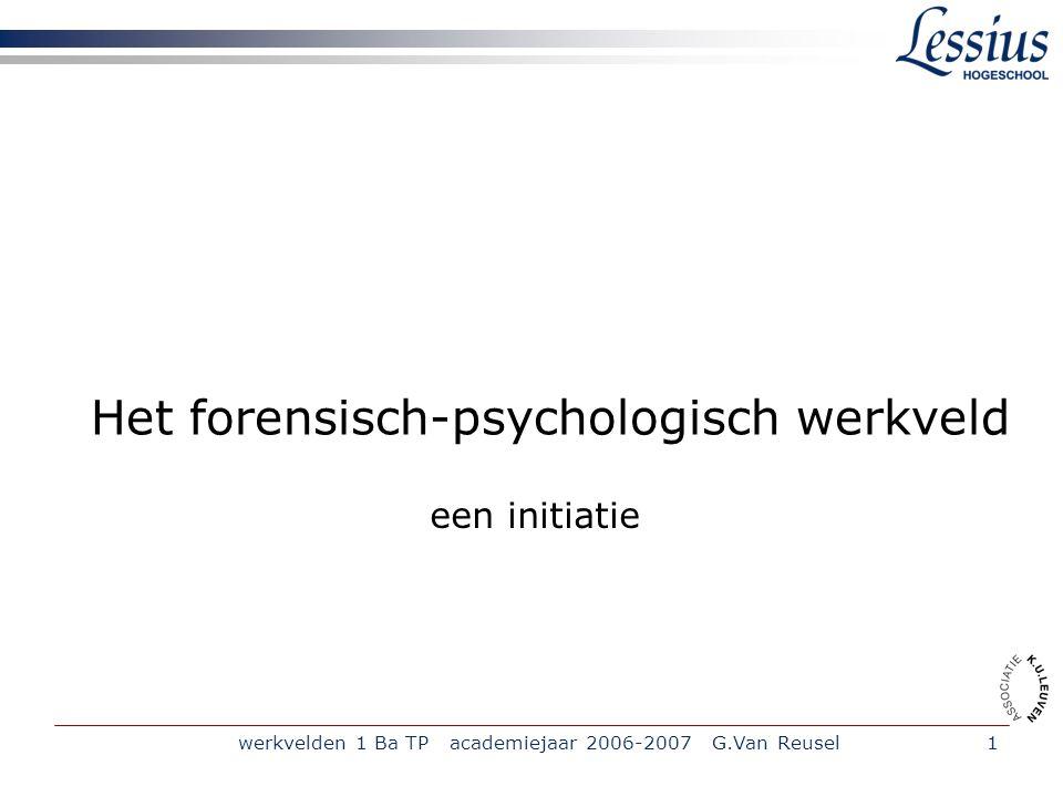 werkvelden 1 Ba TP academiejaar 2006-2007 G.Van Reusel1 Het forensisch-psychologisch werkveld een initiatie