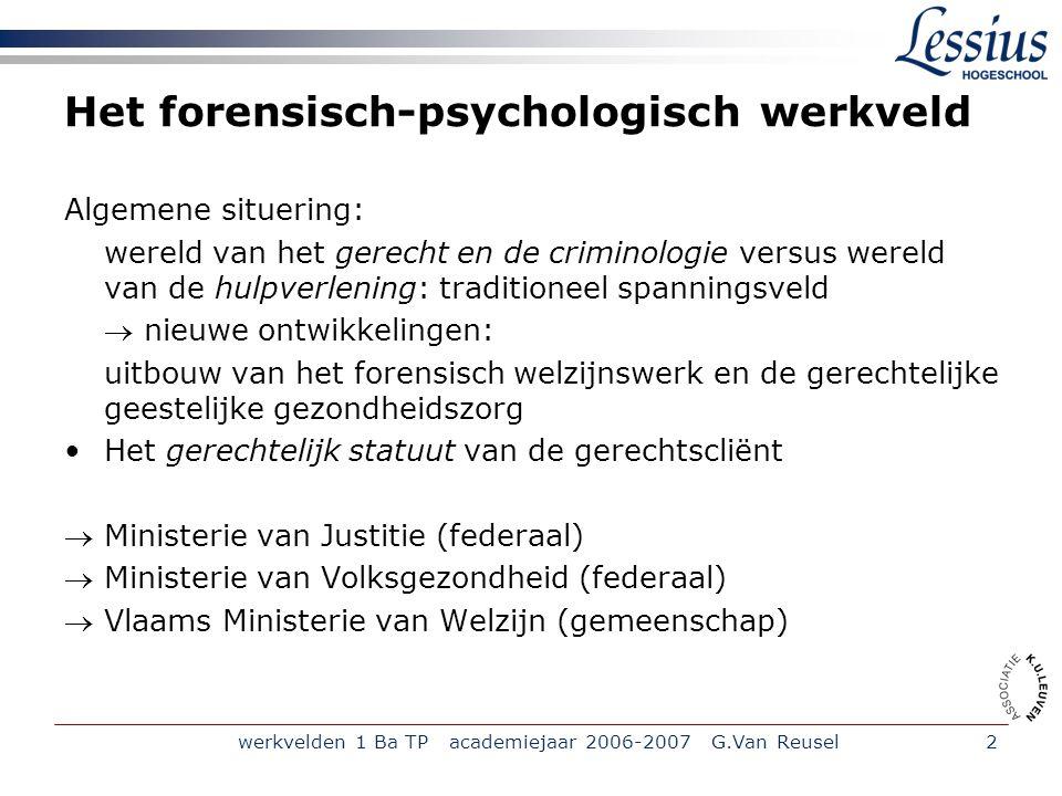 werkvelden 1 Ba TP academiejaar 2006-2007 G.Van Reusel2 Het forensisch-psychologisch werkveld Algemene situering: wereld van het gerecht en de crimino