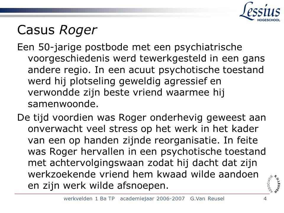 werkvelden 1 Ba TP academiejaar 2006-2007 G.Van Reusel4 Casus Roger Een 50-jarige postbode met een psychiatrische voorgeschiedenis werd tewerkgesteld