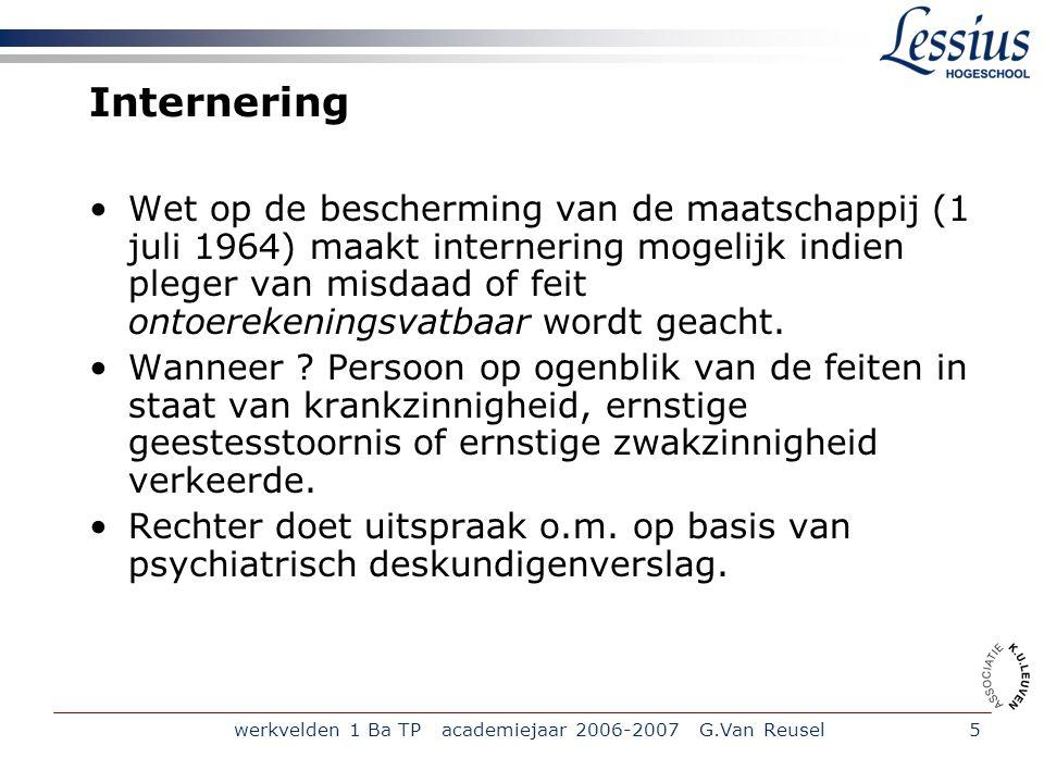 werkvelden 1 Ba TP academiejaar 2006-2007 G.Van Reusel6 vervolg internering Indien internering: geen strafrechtelijke vervolging, wel verwijzing naar Commissie ter Bescherming van de Maatschappij.(CBM) Legt een verplichte behandeling op.
