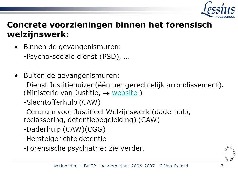 werkvelden 1 Ba TP academiejaar 2006-2007 G.Van Reusel7 Concrete voorzieningen binnen het forensisch welzijnswerk: Binnen de gevangenismuren: -Psycho-