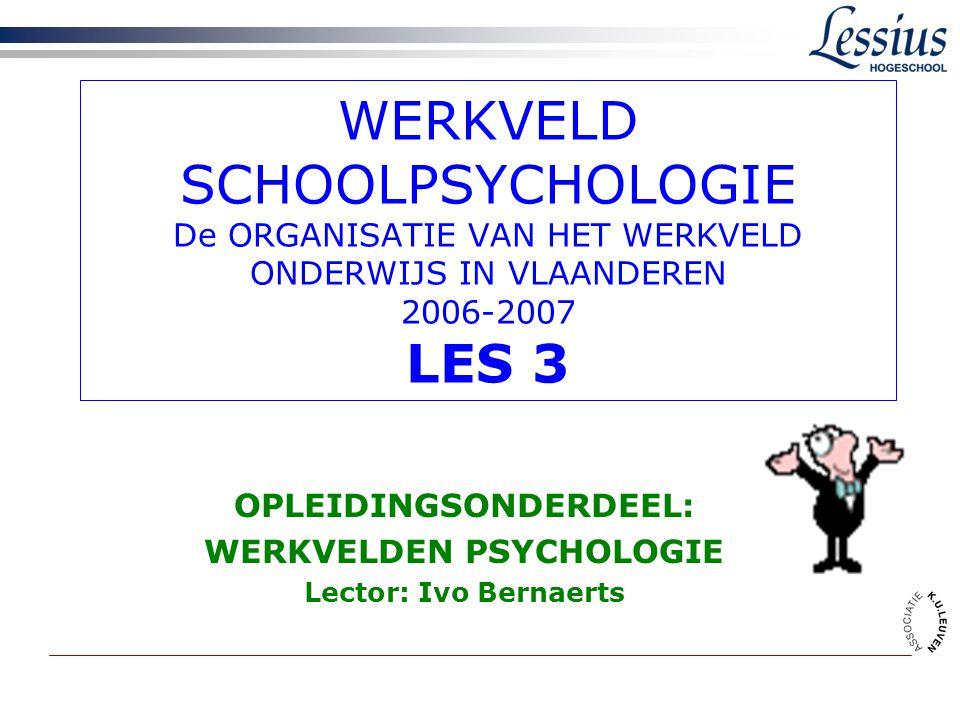 WERKVELD SCHOOLPSYCHOLOGIE De ORGANISATIE VAN HET WERKVELD ONDERWIJS IN VLAANDEREN 2006-2007 LES 3 OPLEIDINGSONDERDEEL: WERKVELDEN PSYCHOLOGIE Lector: Ivo Bernaerts
