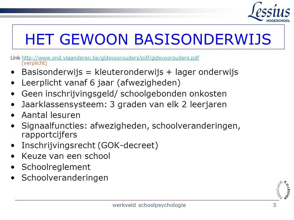 werkveld schoolpsychologie3 HET GEWOON BASISONDERWIJS Link http://www.ond.vlaanderen.be/gidsvoorouders/pdf/gidsvoorouders.pdf (verplicht)http://www.ond.vlaanderen.be/gidsvoorouders/pdf/gidsvoorouders.pdf Basisonderwijs = kleuteronderwijs + lager onderwijs Leerplicht vanaf 6 jaar (afwezigheden) Geen inschrijvingsgeld/ schoolgebonden onkosten Jaarklassensysteem: 3 graden van elk 2 leerjaren Aantal lesuren Signaalfuncties: afwezigheden, schoolveranderingen, rapportcijfers Inschrijvingsrecht (GOK-decreet) Keuze van een school Schoolreglement Schoolveranderingen