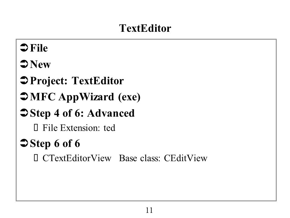 11 TextEditor  File  New  Project: TextEditor  MFC AppWizard (exe)  Step 4 of 6: Advanced  File Extension: ted  Step 6 of 6  CTextEditorView Base class: CEditView