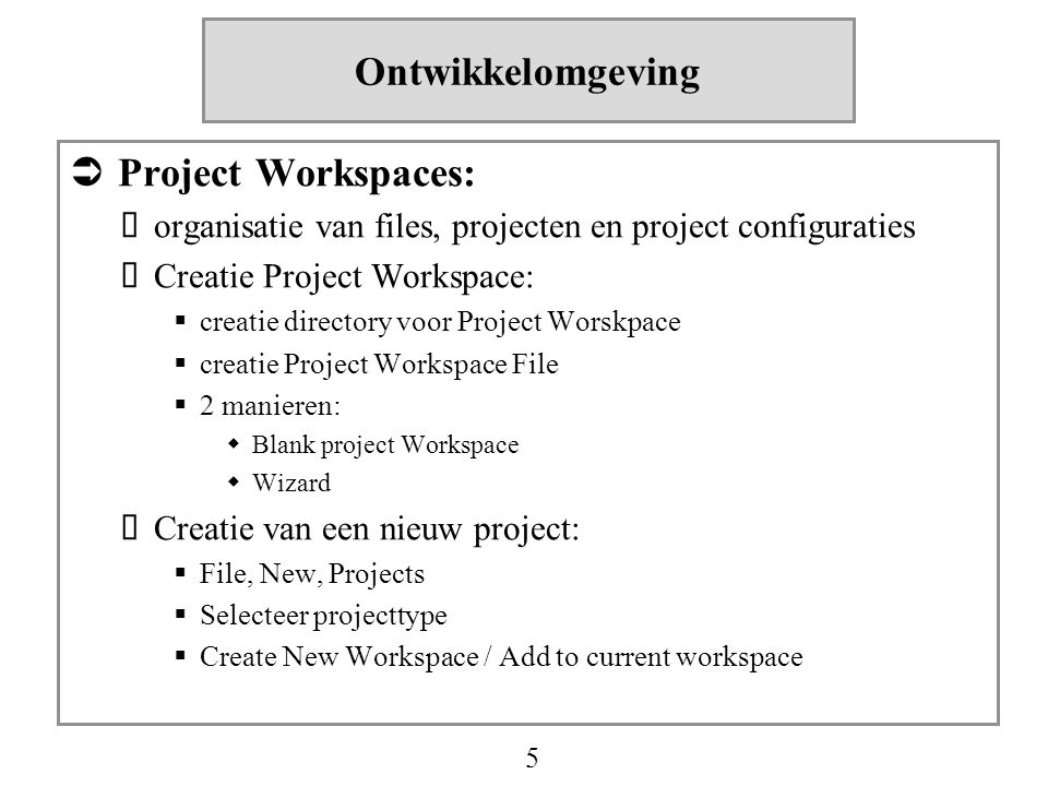 5 Ontwikkelomgeving  Project Workspaces:  organisatie van files, projecten en project configuraties  Creatie Project Workspace:  creatie directory voor Project Worskpace  creatie Project Workspace File  2 manieren:  Blank project Workspace  Wizard  Creatie van een nieuw project:  File, New, Projects  Selecteer projecttype  Create New Workspace / Add to current workspace