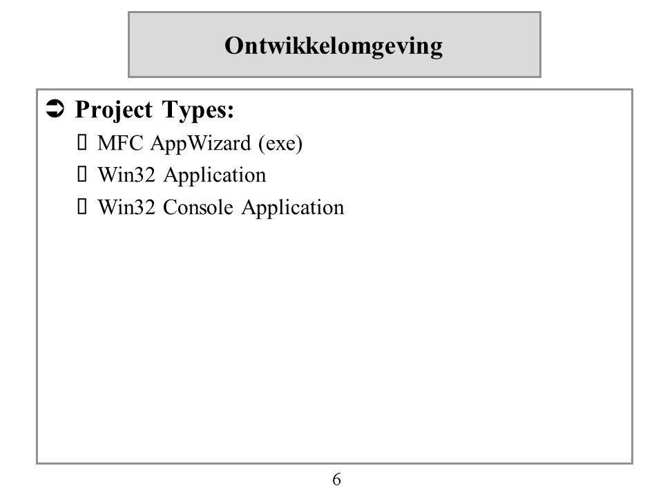 6 Ontwikkelomgeving  Project Types:  MFC AppWizard (exe)  Win32 Application  Win32 Console Application