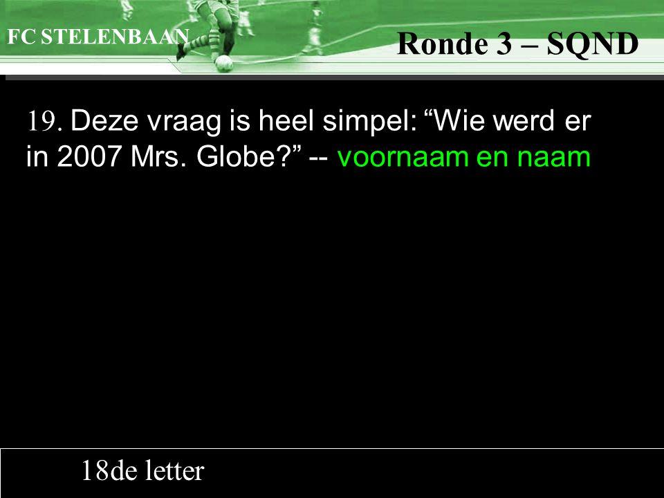 """>>0 >>1 >> 2 >> 3 >> 4 >> Ronde 9 19. Deze vraag is heel simpel: """"Wie werd er in 2007 Mrs. Globe?"""" -- voornaam en naam FC STELENBAAN Ronde 3 – SQND 18"""