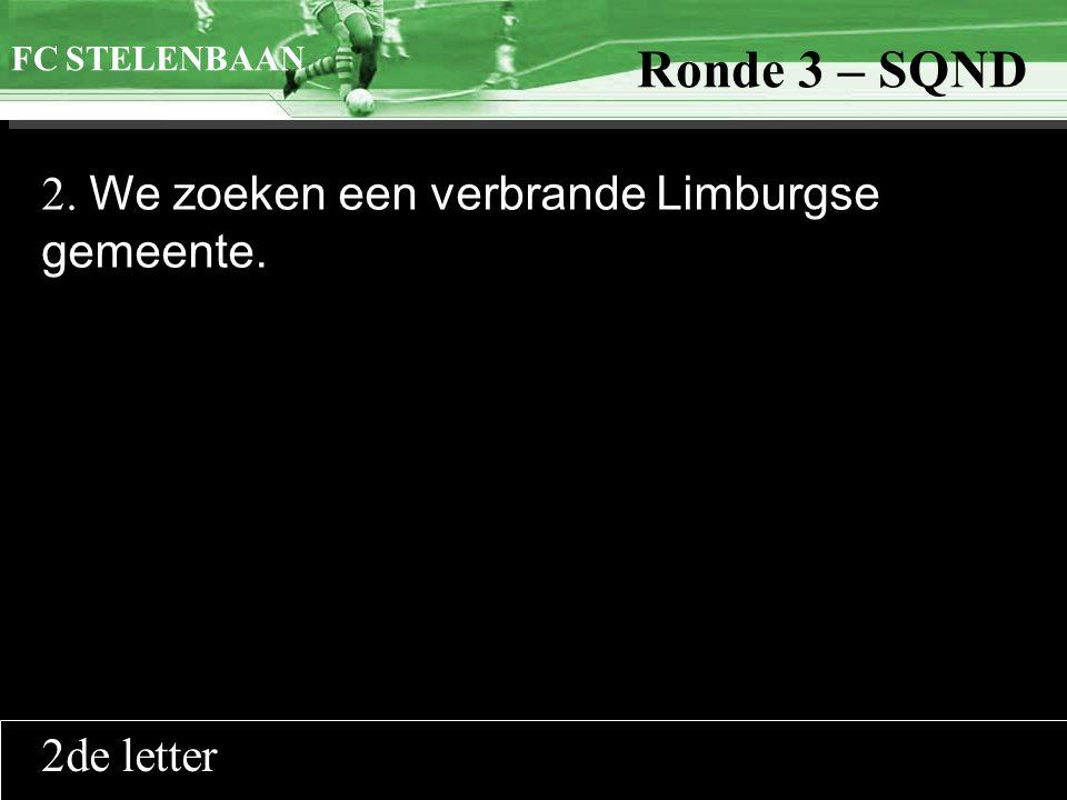 >>0 >>1 >> 2 >> 3 >> 4 >> Ronde 9 2. We zoeken een verbrande Limburgse gemeente. FC STELENBAAN Ronde 3 – SQND 2de letter