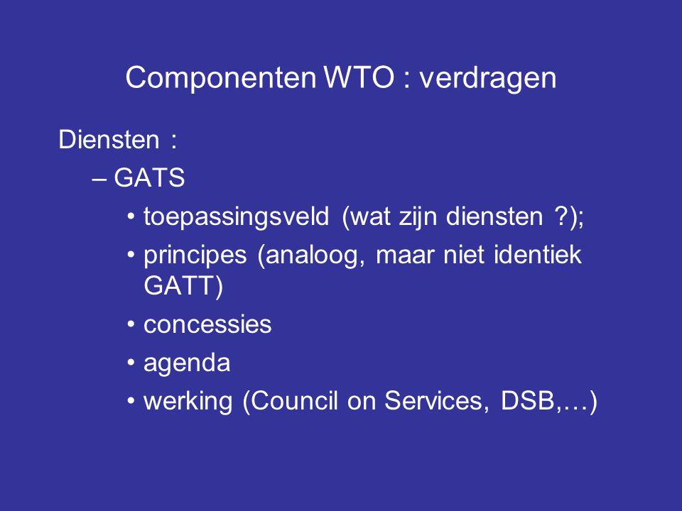 Componenten WTO : verdragen Diensten : –GATS toepassingsveld (wat zijn diensten ?); principes (analoog, maar niet identiek GATT) concessies agenda werking (Council on Services, DSB,…)