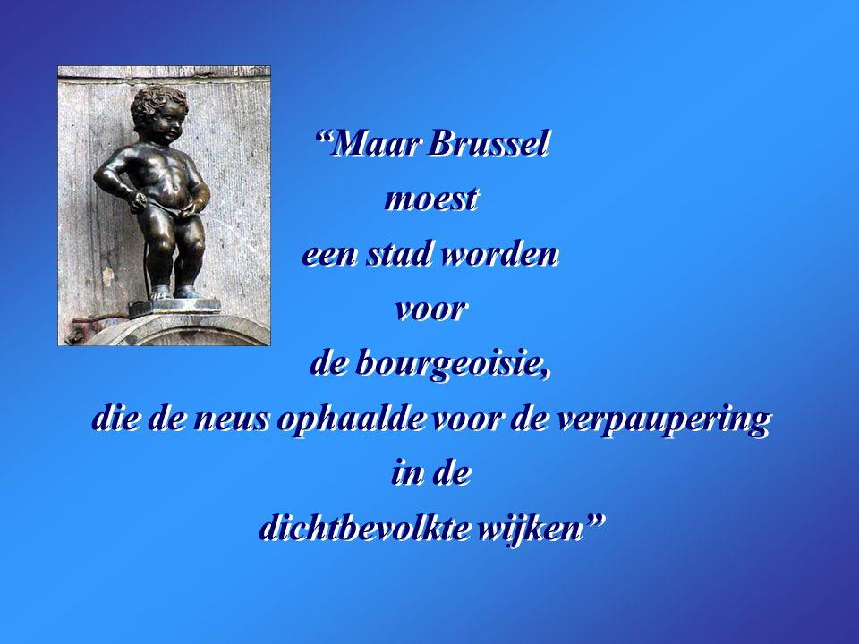 Maar Brussel moest een stad worden voor de bourgeoisie, die de neus ophaalde voor de verpaupering in de dichtbevolkte wijken Maar Brussel moest een stad worden voor de bourgeoisie, die de neus ophaalde voor de verpaupering in de dichtbevolkte wijken