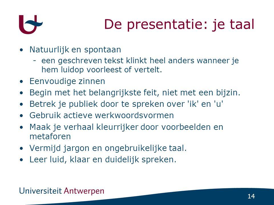 14 De presentatie: je taal Natuurlijk en spontaan -een geschreven tekst klinkt heel anders wanneer je hem luidop voorleest of vertelt.