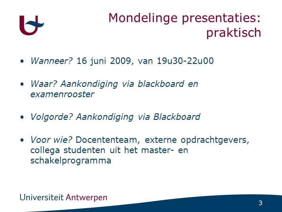 3 Mondelinge presentaties: praktisch Wanneer? 16 juni 2009, van 19u30-22u00 Waar? Aankondiging via blackboard en examenrooster Volgorde? Aankondiging