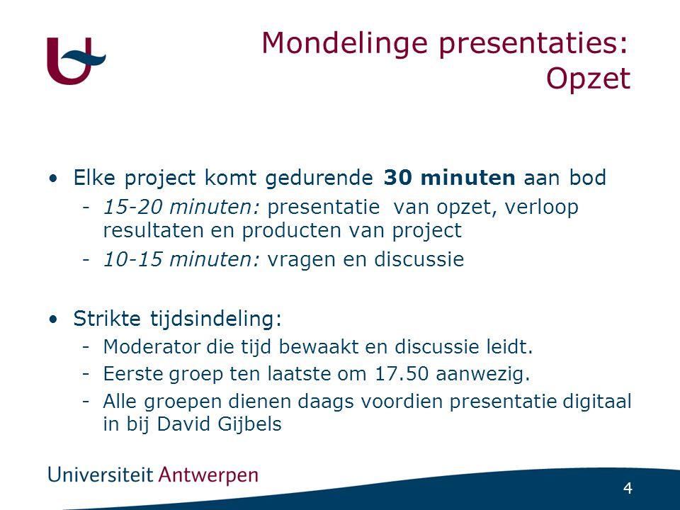 4 Mondelinge presentaties: Opzet Elke project komt gedurende 30 minuten aan bod -15-20 minuten: presentatie van opzet, verloop resultaten en producten