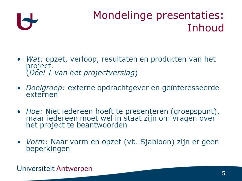 5 Mondelinge presentaties: Inhoud Wat: opzet, verloop, resultaten en producten van het project. (Deel 1 van het projectverslag) Doelgroep: externe opd