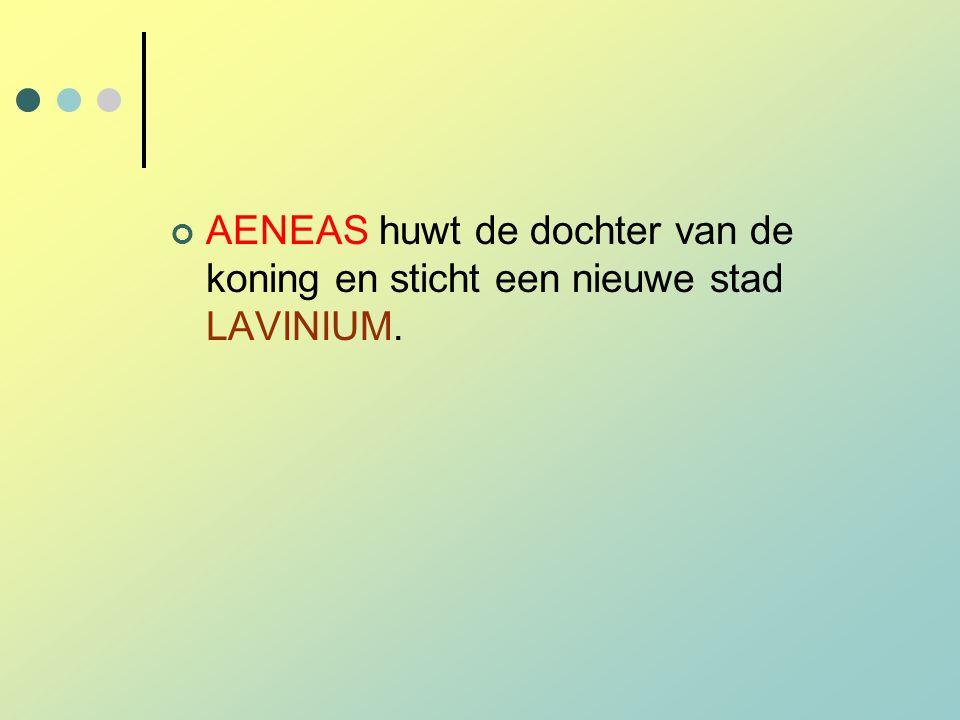 AENEAS huwt de dochter van de koning en sticht een nieuwe stad LAVINIUM.
