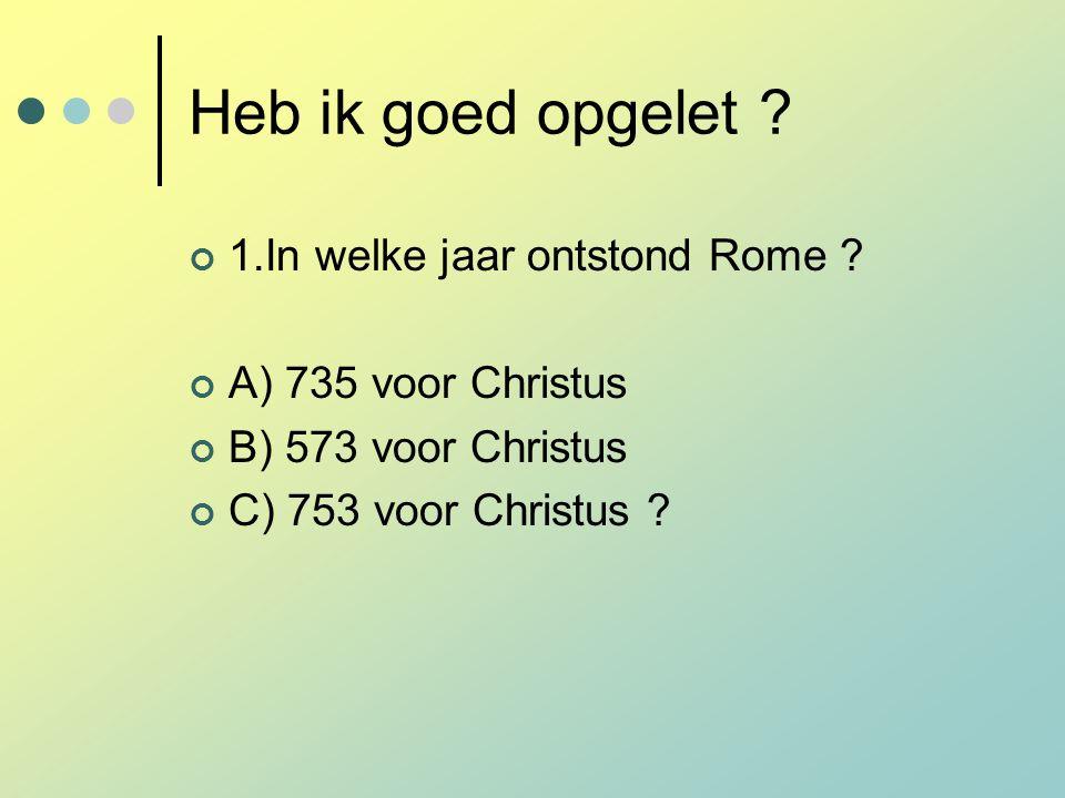 Heb ik goed opgelet ? 1.In welke jaar ontstond Rome ? A) 735 voor Christus B) 573 voor Christus C) 753 voor Christus ?