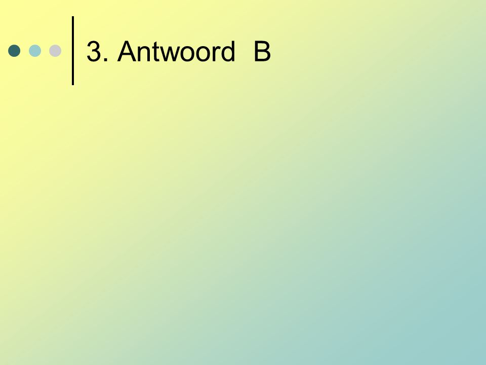 3. Antwoord B