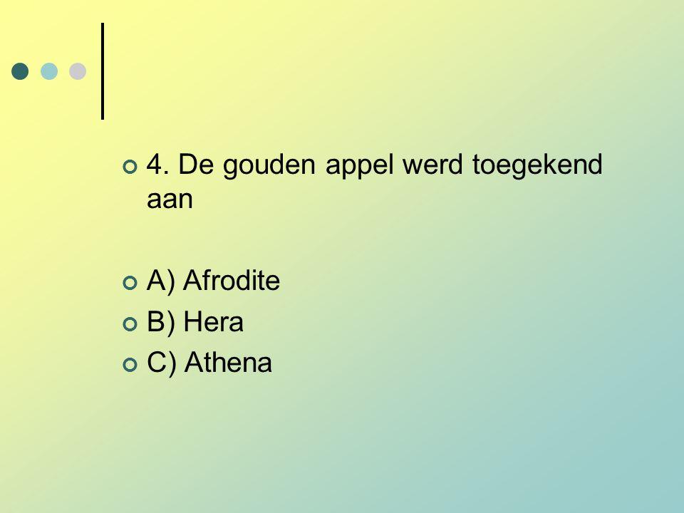 4. De gouden appel werd toegekend aan A) Afrodite B) Hera C) Athena