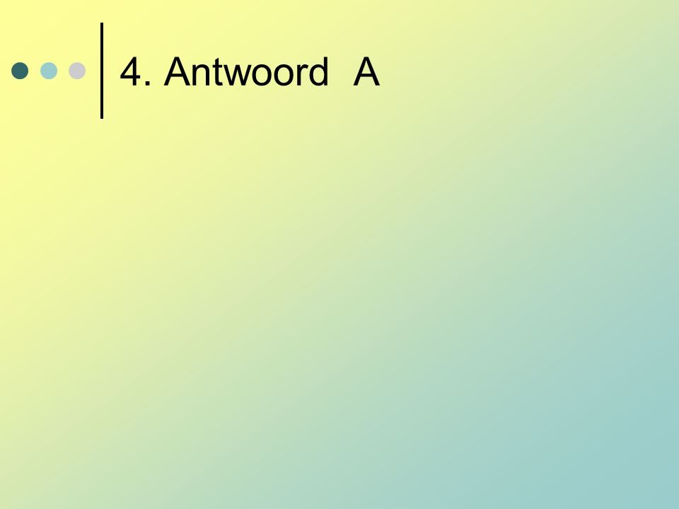 4. Antwoord A