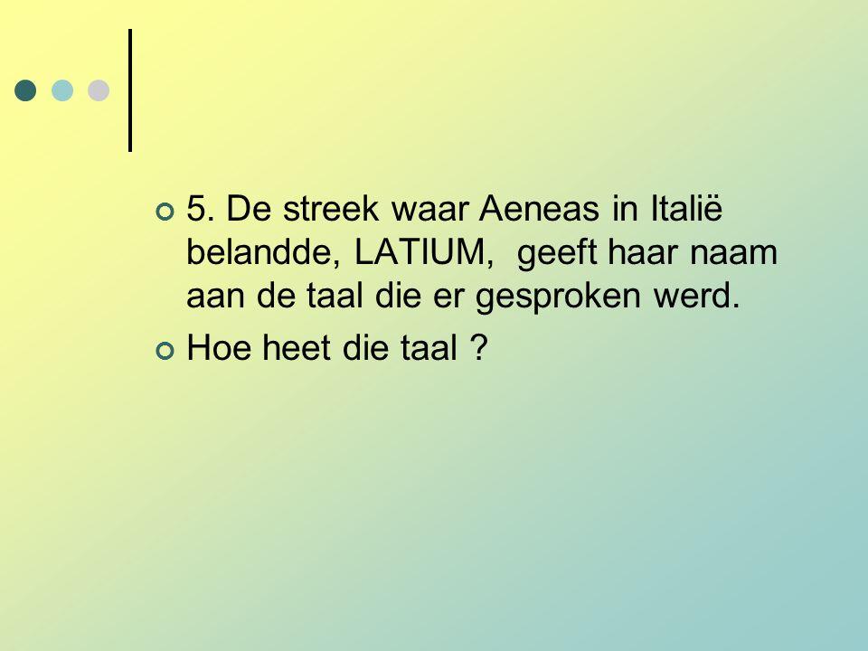 5. De streek waar Aeneas in Italië belandde, LATIUM, geeft haar naam aan de taal die er gesproken werd. Hoe heet die taal ?