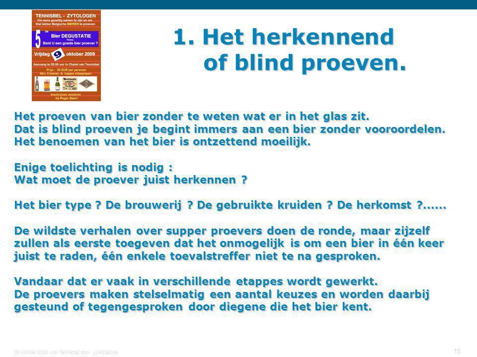 09 oktober 2009 voor Tennisbel door Jo Abbeloos 15 1. Het herkennend of blind proeven. Het proeven van bier zonder te weten wat er in het glas zit. Da