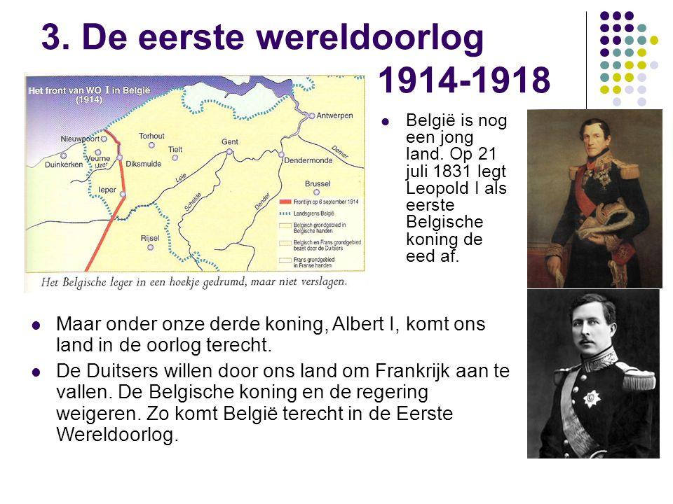 3. De eerste wereldoorlog 1914-1918 België is nog een jong land. Op 21 juli 1831 legt Leopold I als eerste Belgische koning de eed af. Maar onder onze