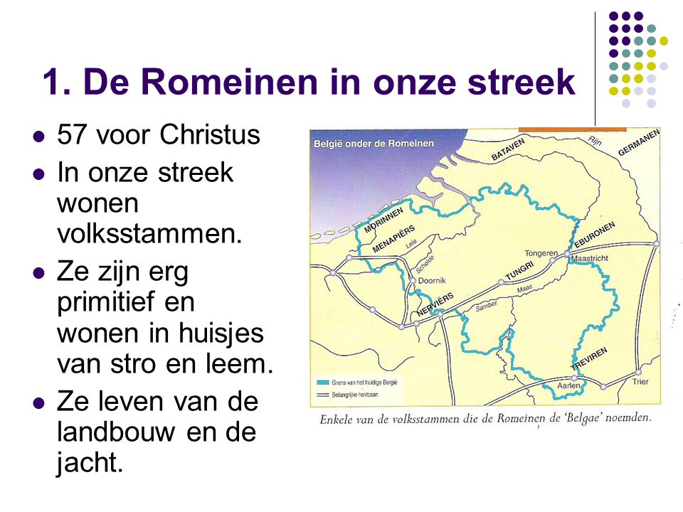 1. De Romeinen in onze streek 57 voor Christus In onze streek wonen volksstammen. Ze zijn erg primitief en wonen in huisjes van stro en leem. Ze leven