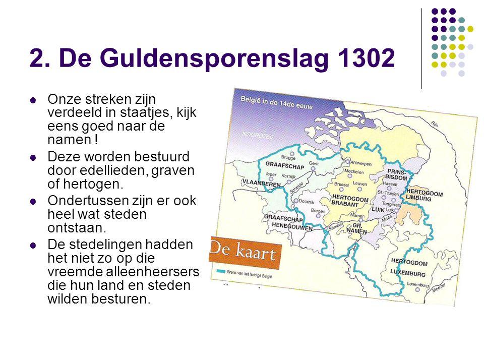 2. De Guldensporenslag 1302 Onze streken zijn verdeeld in staatjes, kijk eens goed naar de namen ! Deze worden bestuurd door edellieden, graven of her