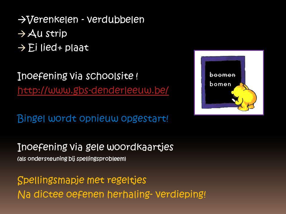  Verenkelen - verdubbelen  Au strip  Ei lied+ plaat Inoefening via schoolsite ! http://www.gbs-denderleeuw.be/ Bingel wordt opnieuw opgestart! Inoe