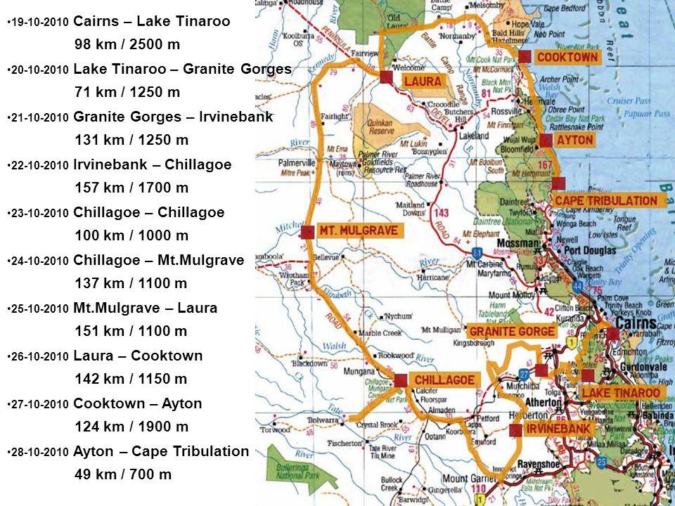 19-10-2010 Cairns – Lake Tinaroo 98 km / 2500 m 20-10-2010 Lake Tinaroo – Granite Gorges 71 km / 1250 m 21-10-2010 Granite Gorges – Irvinebank 131 km