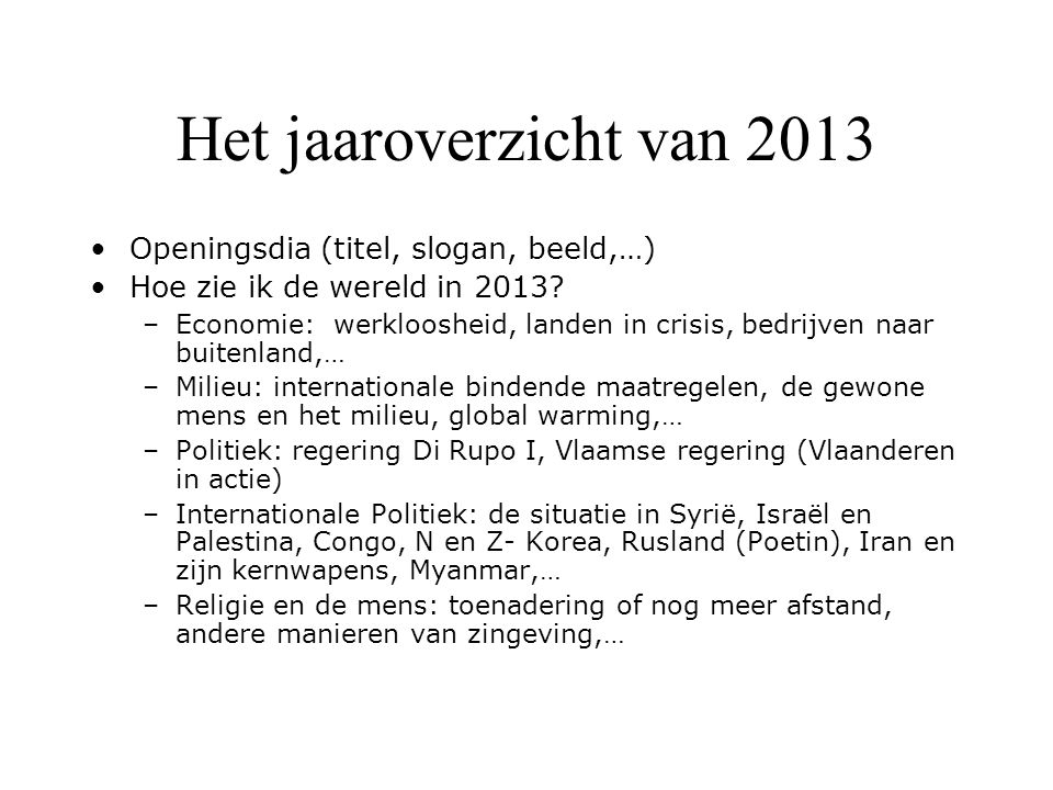 Het jaaroverzicht van 2013 Openingsdia (titel, slogan, beeld,…) Hoe zie ik de wereld in 2013? –Economie: werkloosheid, landen in crisis, bedrijven naa